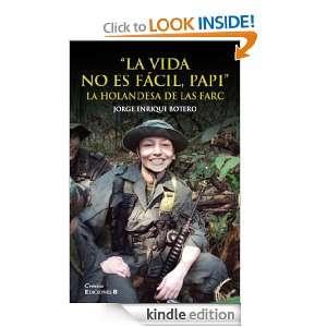 La vida no es fácil, papi. La Holandesa de las FARC (Spanish Edition