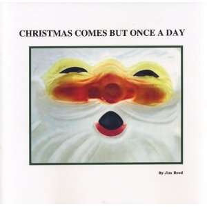Christmas Comes but Once a Day (9780976255710): Jim Reed
