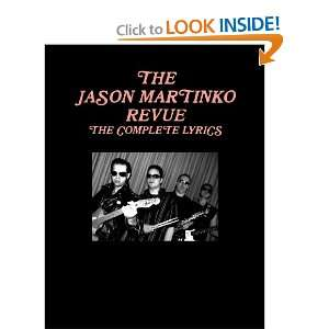 THE JASON MARTINKO REVUE THE COMPLETE LYRICS (9780557417018) JASON